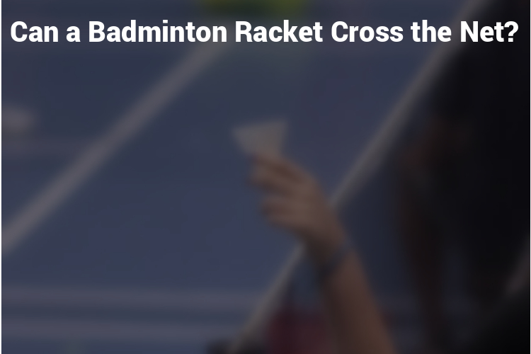 Can a Badminton Racket Cross the Net