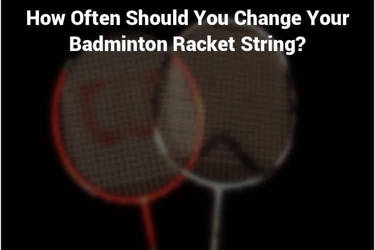 How Often Should You Change Your Badminton Racket String