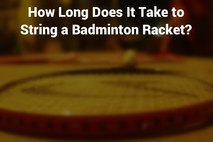 How long does it take to string a badminton racket