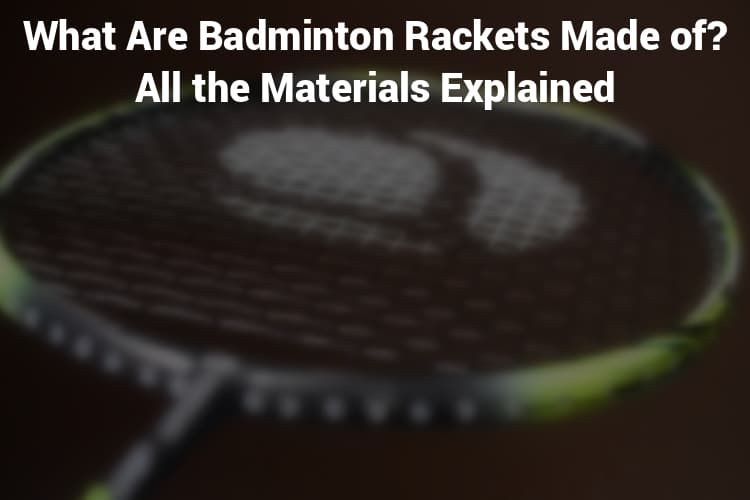 What Are Badminton Rackets Made of? All the Materials Explained